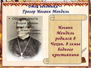 Отец генетики – Грегор Иоганн Мендель Иоганн Мендель родился в Чехии, в семье