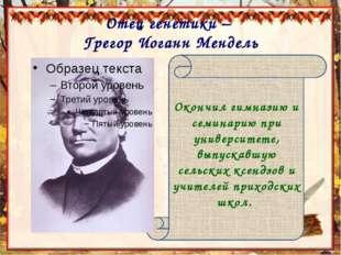 Отец генетики – Грегор Иоганн Мендель Окончил гимназию и семинарию при универ