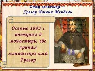 Отец генетики – Грегор Иоганн Мендель Осенью 1843 г поступил в монастырь, где
