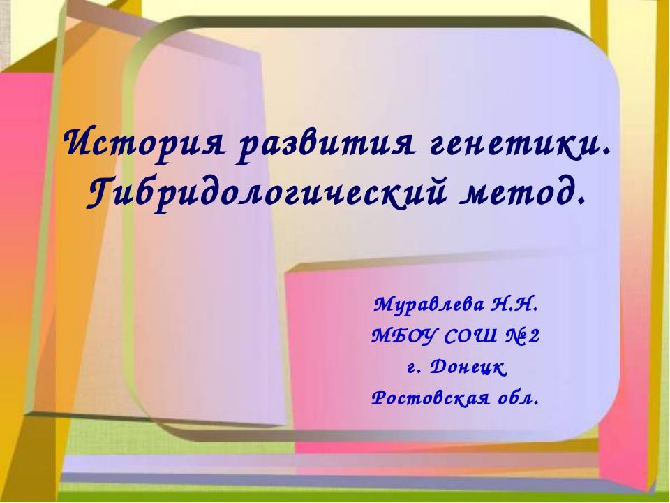История развития генетики. Гибридологический метод. Муравлева Н.Н. МБОУ СОШ №...