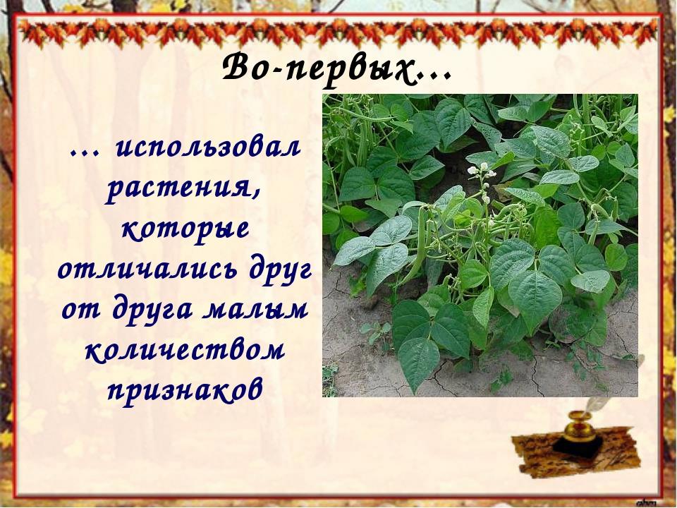 Во-первых… … использовал растения, которые отличались друг от друга малым кол...