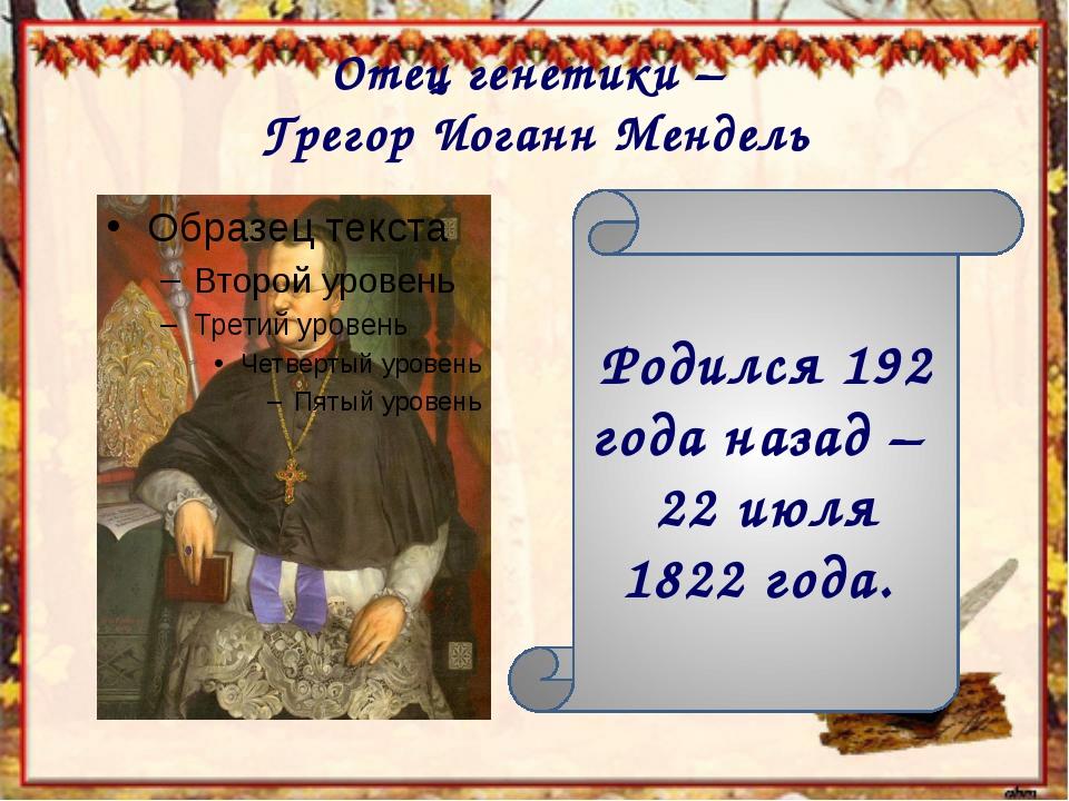 Отец генетики – Грегор Иоганн Мендель Родился 192 года назад – 22 июля 1822 г...