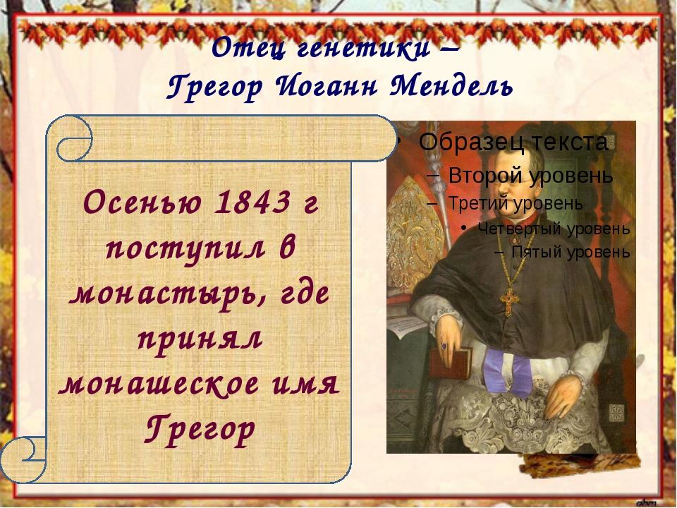 Отец генетики – Грегор Иоганн Мендель Осенью 1843 г поступил в монастырь, где...
