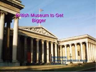 British Museum to Get Bigger Выполнила: Учитель английского языка Котова Л.С
