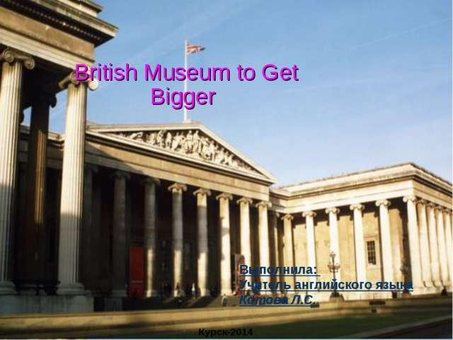 British Museum to Get Bigger Выполнила: Учитель английского языка Котова Л.С...