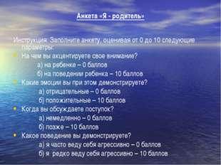 Анкета «Я - родитель» Инструкция: Заполните анкету, оценивая от 0 до 10 след
