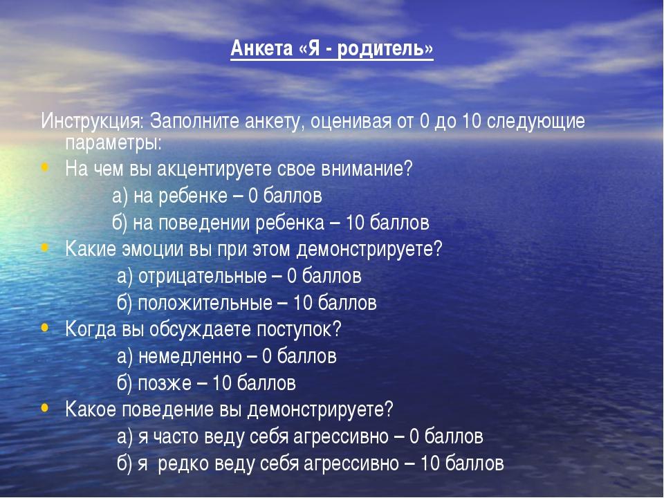 Анкета «Я - родитель» Инструкция: Заполните анкету, оценивая от 0 до 10 след...