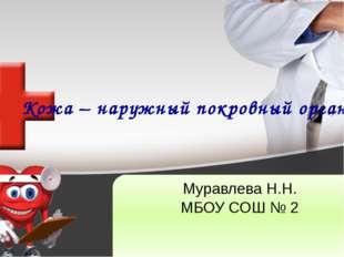Кожа – наружный покровный орган Муравлева Н.Н. МБОУ СОШ № 2