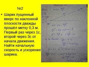 №2 Шарик пущенный вверх по наклонной плоскости дважды прошёл метку 0,3 м. Пе