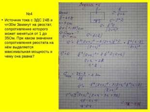 №4 Источник тока с ЭДС 24В и ч=30м Замкнут на реостат, сопротивление которого