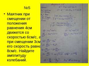 №5 Маятник при смещении от положения равнения 4см движется со скоростью 6с