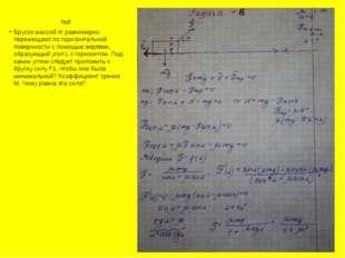 №8 Брусок массой m равномерно перемещают по горизонтальной поверхности с по