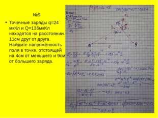 №9 Точечные заряды q=24 мкКл и Q=135мкКл находятся на расстоянии 11см друг