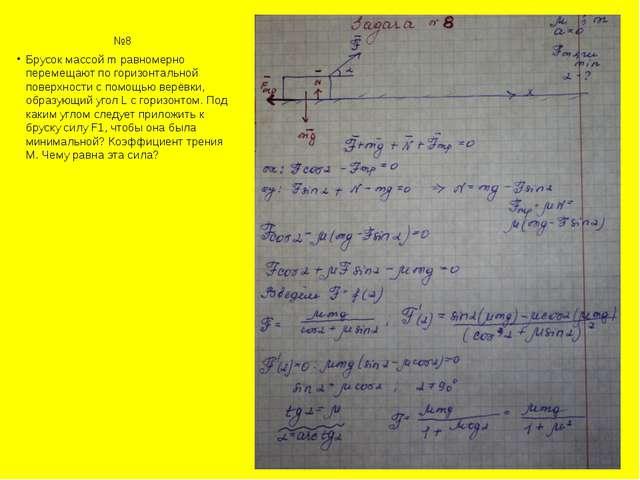 №8 Брусок массой m равномерно перемещают по горизонтальной поверхности с по...