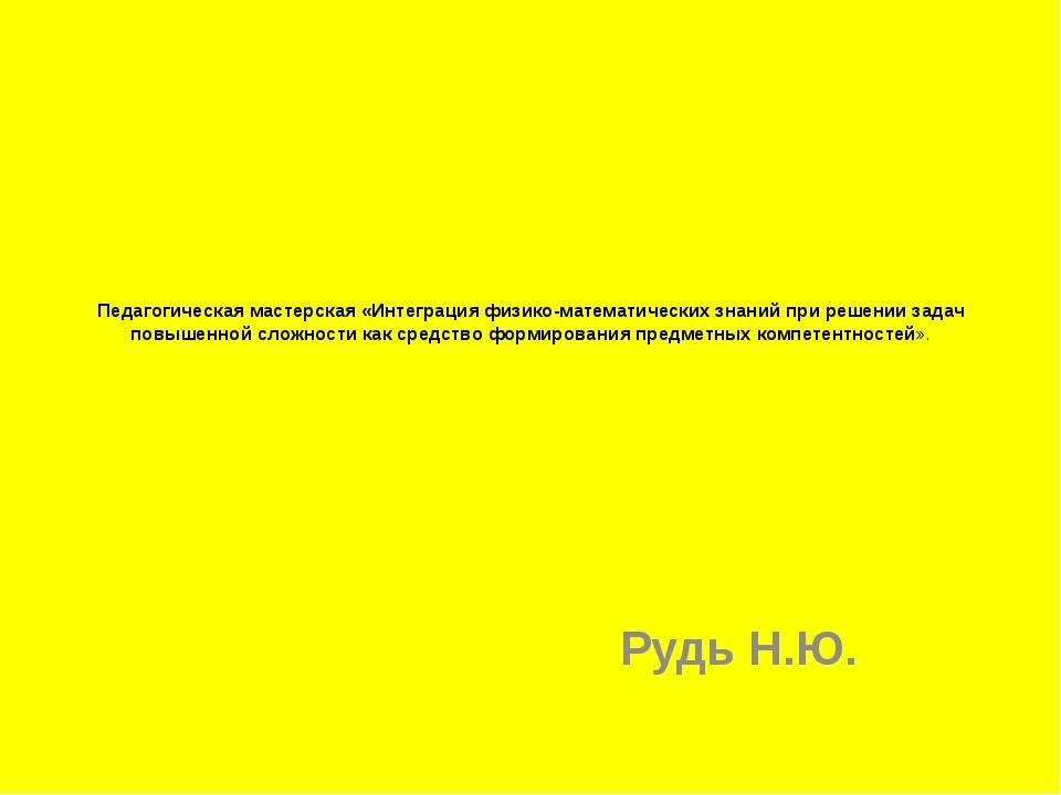 Педагогическая мастерская «Интеграция физико-математических знаний при решени...