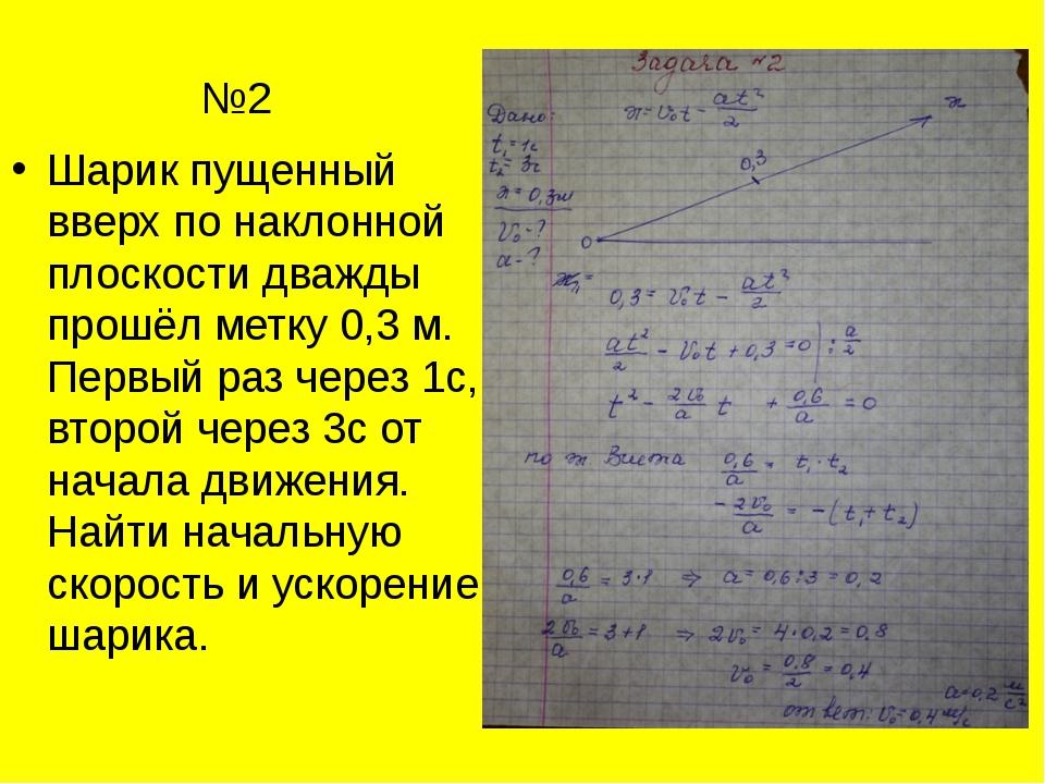 №2 Шарик пущенный вверх по наклонной плоскости дважды прошёл метку 0,3 м. Пе...
