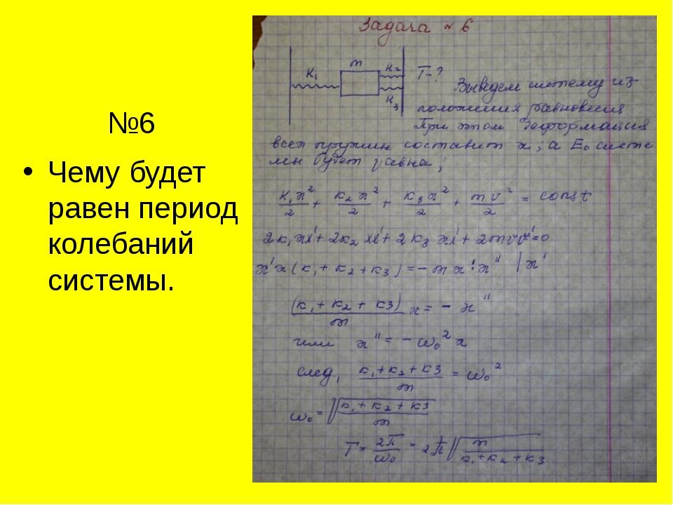 №6 Чему будет равен период колебаний системы.