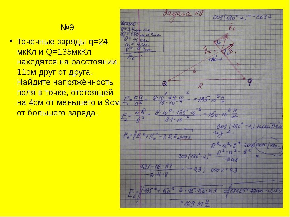 №9 Точечные заряды q=24 мкКл и Q=135мкКл находятся на расстоянии 11см друг...