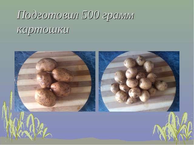 Подготовил 500 грамм картошки