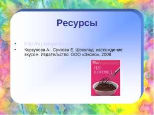 Ресурсы http://ru.wikipedia.org/wiki Коркунова А., Сучкова Е. Шоколад: наслож