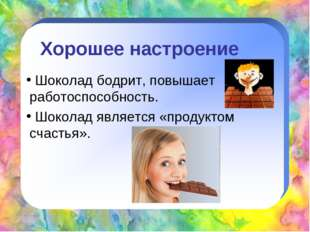 Хорошее настроение Шоколад бодрит, повышает работоспособность. Шоколад являет