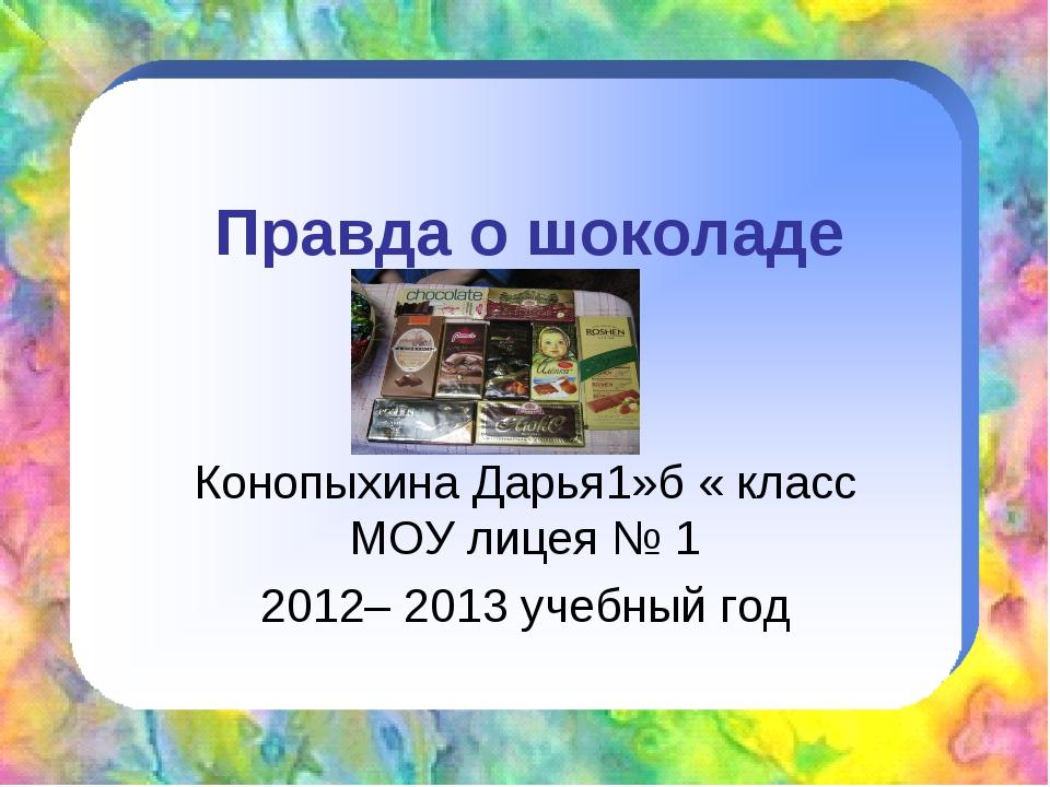 Правда о шоколаде Конопыхина Дарья1»б « класс МОУ лицея № 1 2012– 2013 учебны...