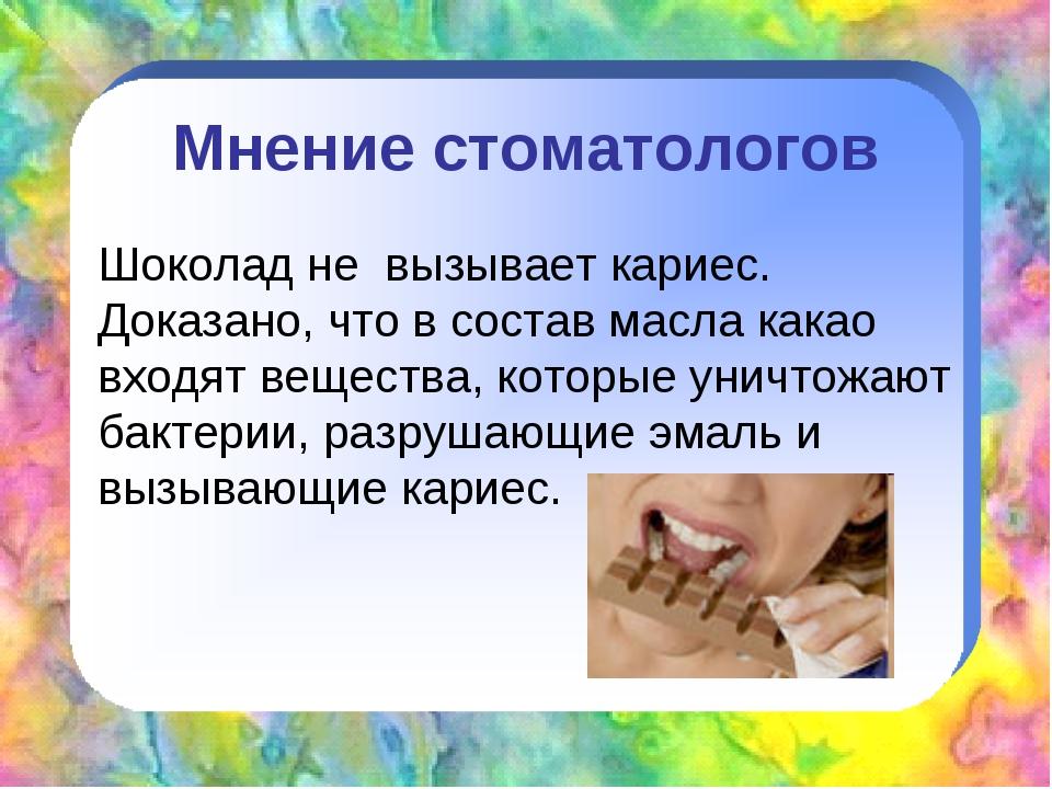Мнение стоматологов Шоколад не вызывает кариес. Доказано, что в состав масла...