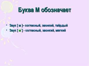 Буква М обозначает Звук [ м ]– согласный, звонкий, твёрдый Звук [ м`] - согла