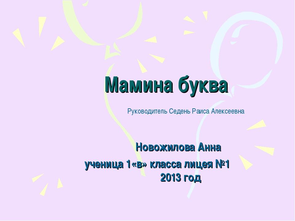 Мамина буква Новожилова Анна ученица 1«в» класса лицея №1 2013 год Руководите...