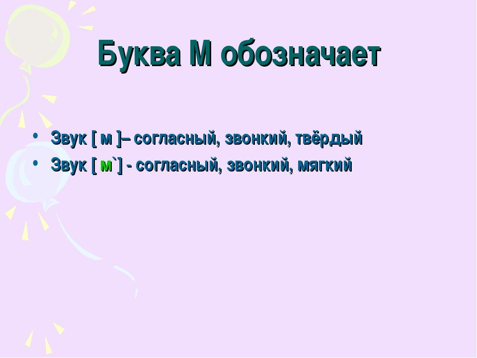 Буква М обозначает Звук [ м ]– согласный, звонкий, твёрдый Звук [ м`] - согла...
