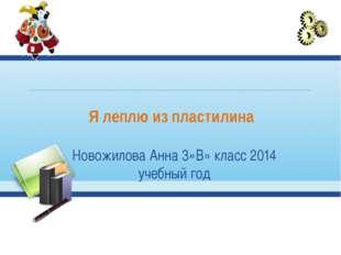 Я леплю из пластилина Новожилова Анна 3»В» класс 2014 учебный год
