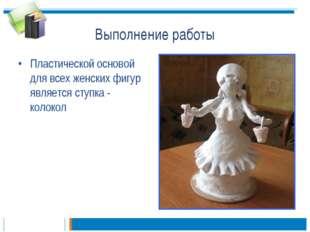 Выполнение работы Пластической основой для всех женских фигур является ступка