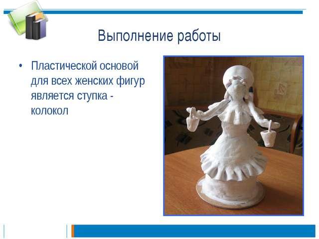Выполнение работы Пластической основой для всех женских фигур является ступка...