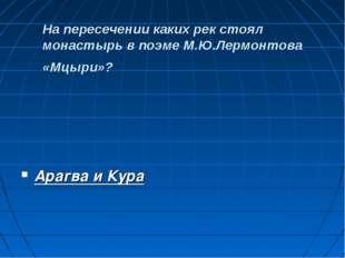 На пересечении каких рек стоял монастырь в поэме М.Ю.Лермонтова «Мцыри»? Ара