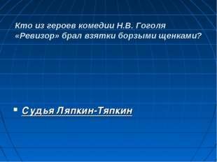 Кто из героев комедии Н.В. Гоголя «Ревизор» брал взятки борзыми щенками? Суд
