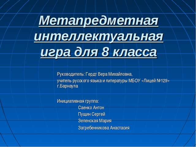 Метапредметная интеллектуальная игра для 8 класса Руководитель: Гердт Вера Ми...