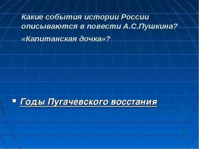 Какие события истории России описываются в повести А.С.Пушкина? «Капитанская...