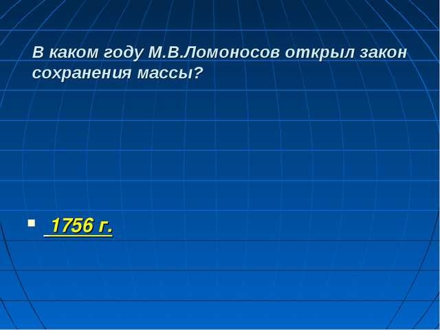 В каком году М.В.Ломоносов открыл закон сохранения массы? 1756 г.