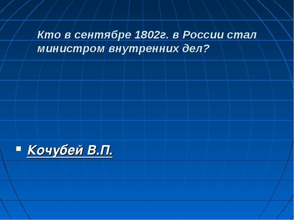 Кто в сентябре 1802г. в России стал министром внутренних дел? Кочубей В.П.