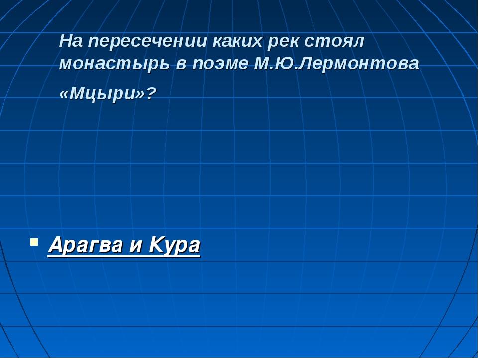 На пересечении каких рек стоял монастырь в поэме М.Ю.Лермонтова «Мцыри»? Ара...
