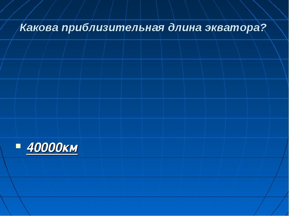 Какова приблизительная длина экватора? 40000км