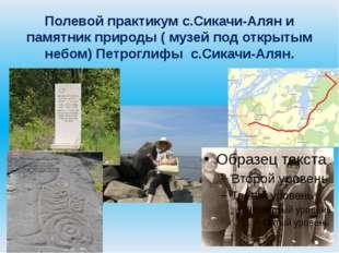 Полевой практикум с.Сикачи-Алян и памятник природы ( музей под открытым небом