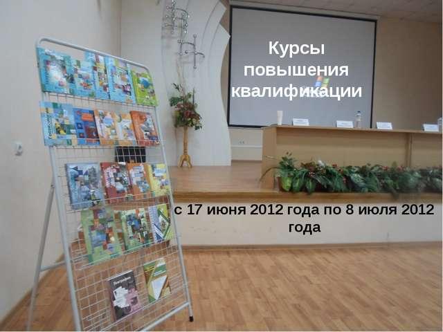 с 17 июня 2012 года по 8 июля 2012 года Курсы повышения квалификации