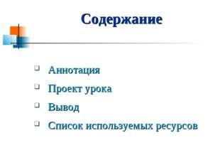 Содержание Аннотация Проект урока Вывод Список используемых ресурсов