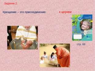 Задание 2. стр. 68 Крещение – это присоединение . к церкви Человек погружаетс