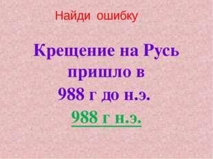 Найди ошибку Крещение на Русь пришло в 988 г до н.э. 988 г н.э.