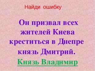 Он призвал всех жителей Киева креститься в Днепре князь Дмитрий. Князь Влади