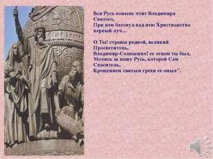 Вся Русь поныне чтит Владимира Святого, При нем блеснул над нею Христианства