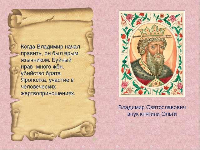 Владимир Святославович внук княгини Ольги Когда Владимир начал править, он бы...