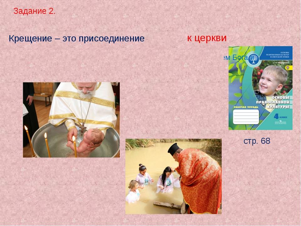Задание 2. стр. 68 Крещение – это присоединение . к церкви Человек погружаетс...